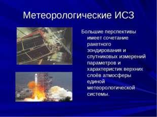 Метеорологические ИСЗ Большие перспективы имеет сочетание ракетного зондирова