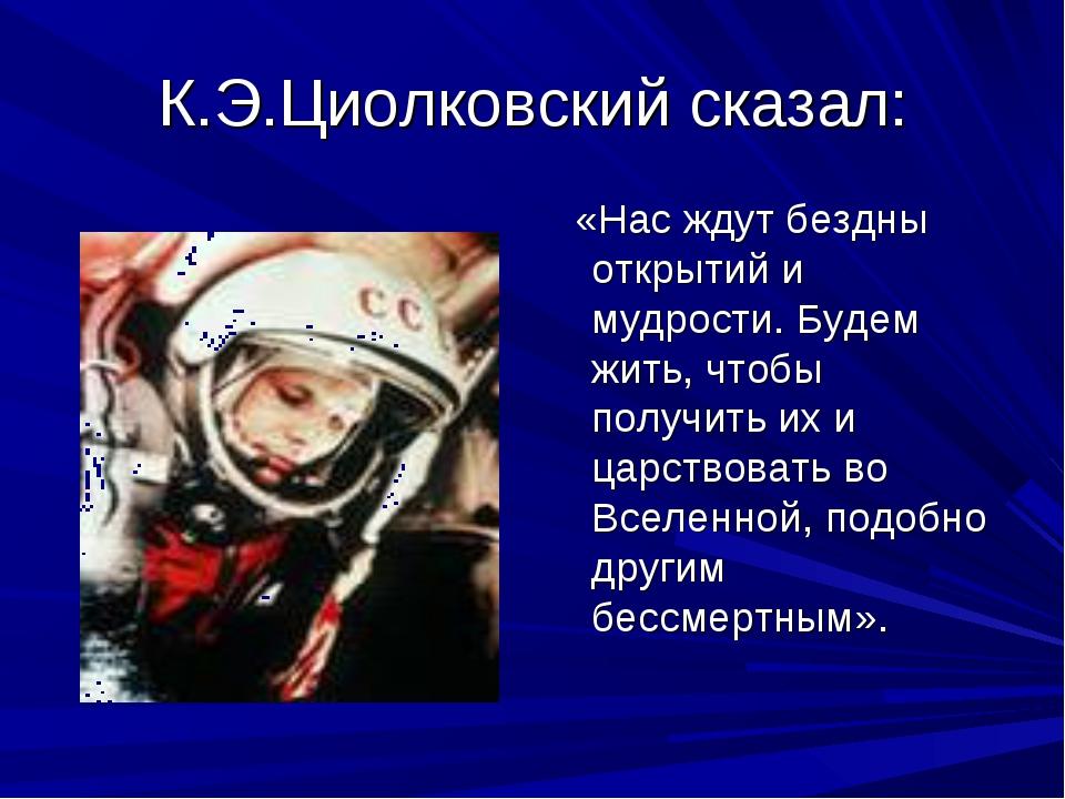 К.Э.Циолковский сказал: «Нас ждут бездны открытий и мудрости. Будем жить, что...