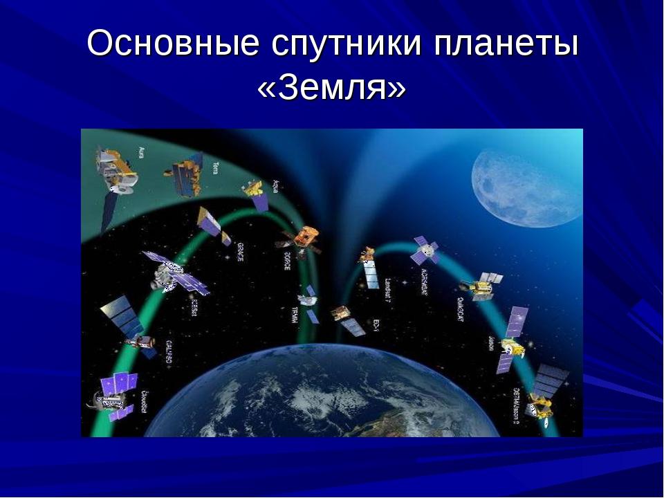 Основные спутники планеты «Земля»