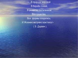 «…В природе мировой В борьбе стихий, В развитии постепенном Все существа, Все