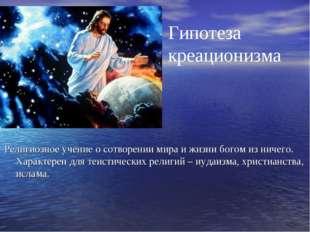 Гипотеза креационизма Религиозное учение о сотворении мира и жизни богом из н