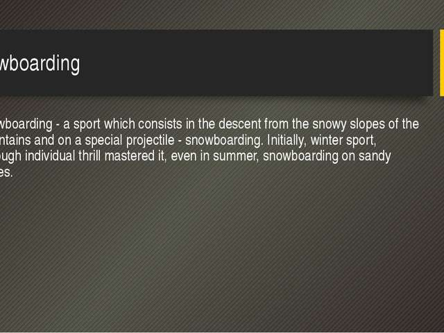Snowboarding Snowboarding - a sport which consists in the descent from the sn...
