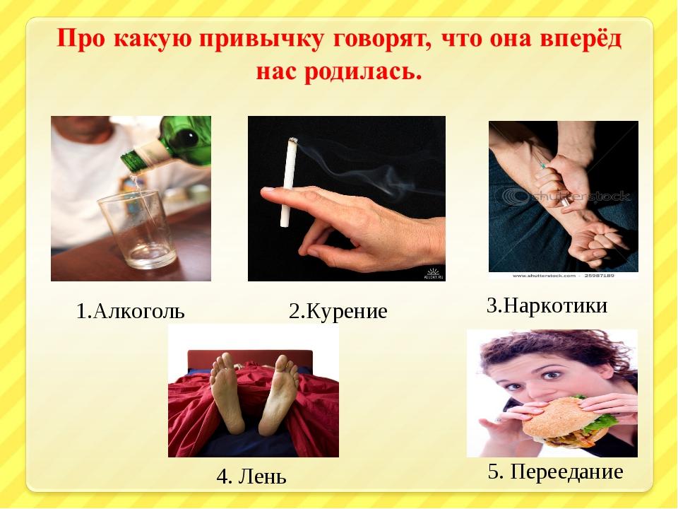 1.Алкоголь 2.Курение 3.Наркотики 4. Лень 5. Переедание