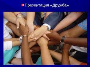 Презентация «Дружба»