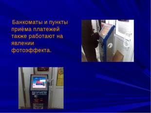 Банкоматы и пункты приёма платежей также работают на явлении фотоэффекта.