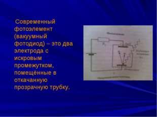 Современный фотоэлемент (вакуумный фотодиод) – это два электрода с искровым