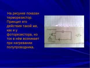На рисунке показан терморезистор. Принцип его действия такой же, как и у фот