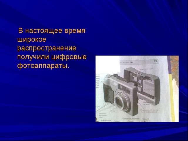 В настоящее время широкое распространение получили цифровые фотоаппараты.