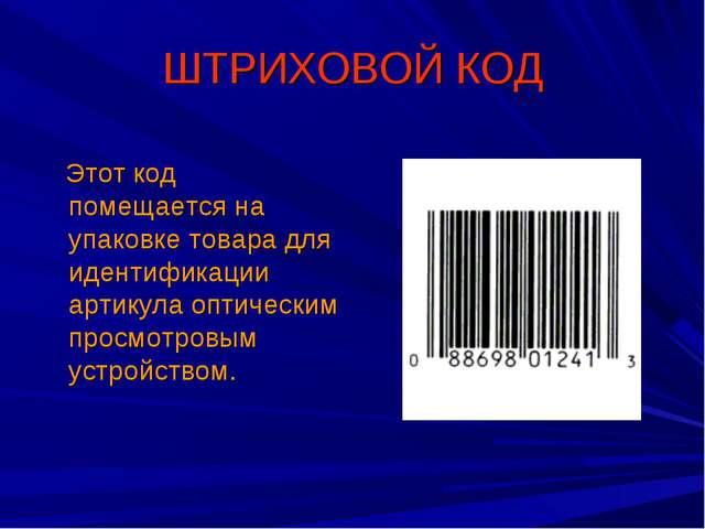 ШТРИХОВОЙ КОД Этот код помещается на упаковке товара для идентификации артику...
