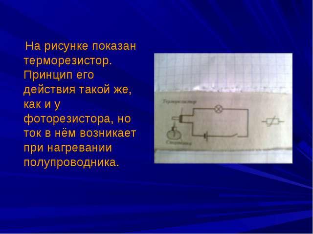 На рисунке показан терморезистор. Принцип его действия такой же, как и у фот...