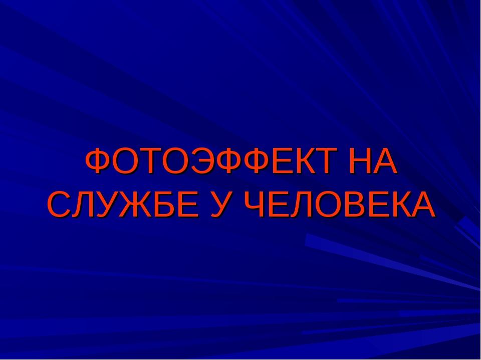 ФОТОЭФФЕКТ НА СЛУЖБЕ У ЧЕЛОВЕКА