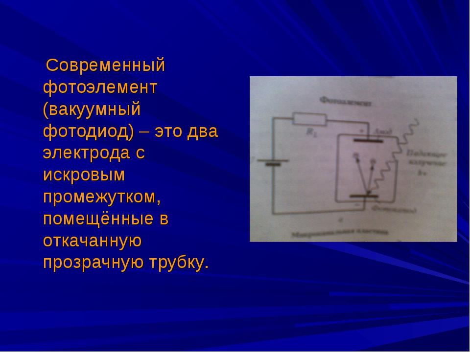 Современный фотоэлемент (вакуумный фотодиод) – это два электрода с искровым...