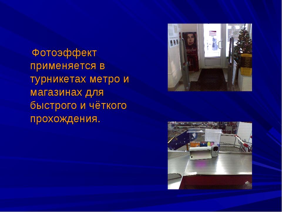 Фотоэффект применяется в турникетах метро и магазинах для быстрого и чёткого...