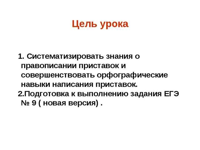 Цель урока 1. Систематизировать знания о правописании приставок и совершенств...