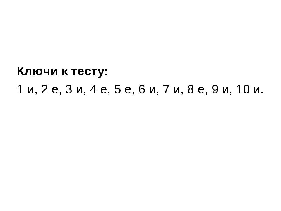 Ключи к тесту: 1 и, 2 е, 3 и, 4 е, 5 е, 6 и, 7 и, 8 е, 9 и, 10 и.
