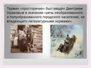 Термин «просторечие» был введён Дмитрием Ушаковым в значении «речь необразова