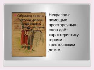 Некрасов с помощью просторечных слов даёт характеристику героям – крестьянски