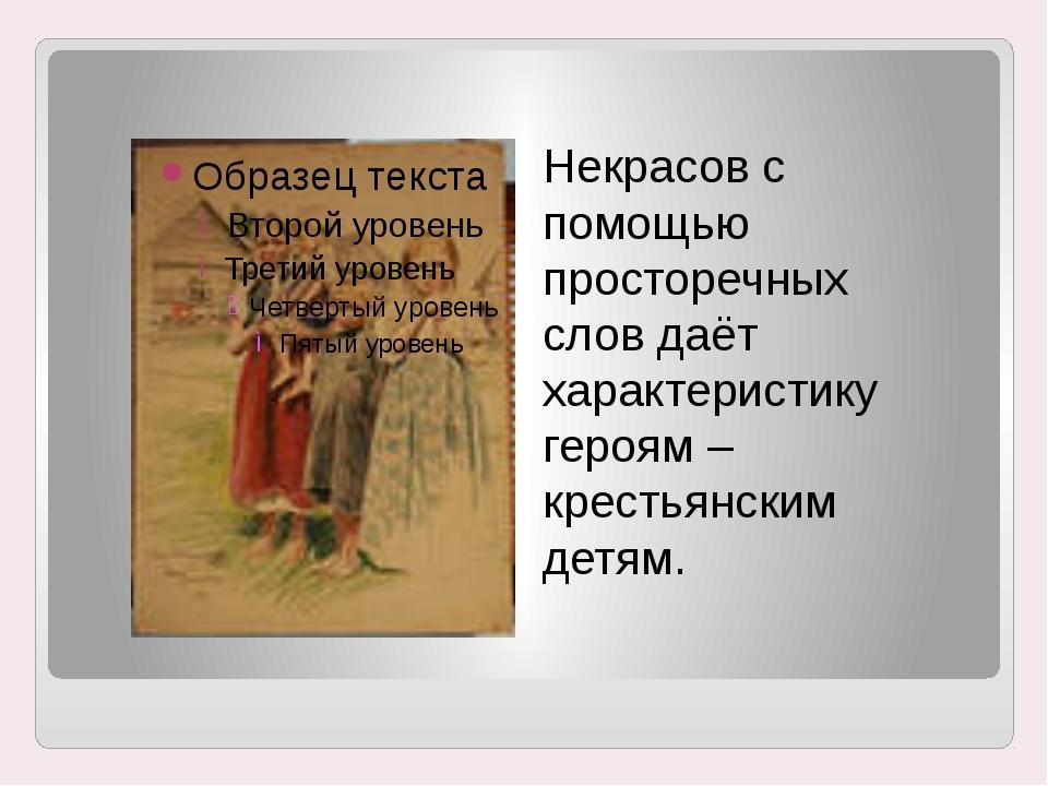 Некрасов с помощью просторечных слов даёт характеристику героям – крестьянски...