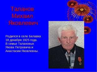 Родился в селе Белавка 18 декабря 1925 года. В семье Талановых Якова Петрович