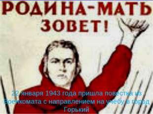 22 января 1943 года пришла повестка из Военкомата с направлением на учёбу в г