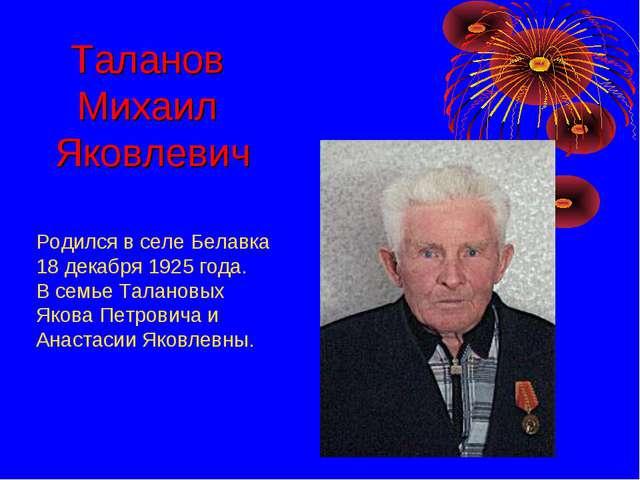 Родился в селе Белавка 18 декабря 1925 года. В семье Талановых Якова Петрович...