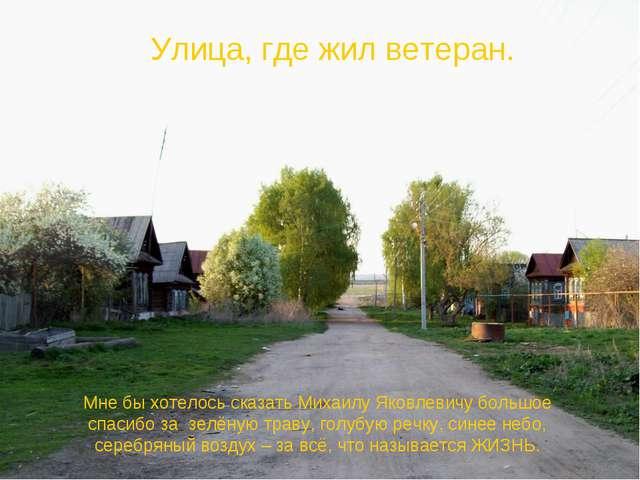 Улица, где жил ветеран. Мне бы хотелось сказать Михаилу Яковлевичу большое сп...