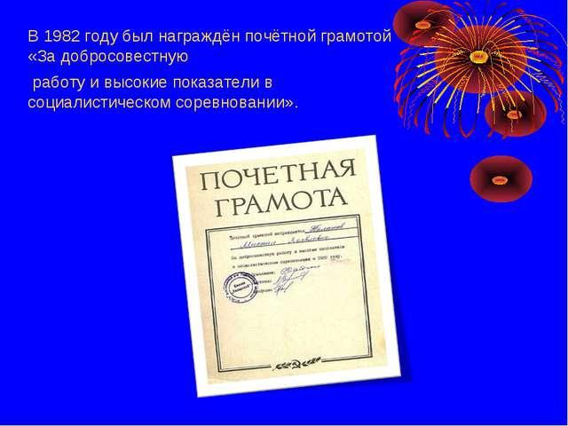В 1982 году был награждён почётной грамотой «За добросовестную работу и высок...