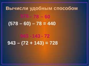 Вычисли удобным способом (578 – 60) – 78 = 943 – (72 + 143) = 578 – 78 440 –