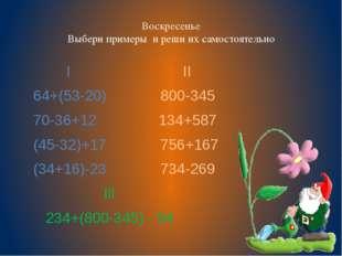 Воскресенье Выбери примеры и реши их самостоятельно I II 64+(53-20) 800-345 7