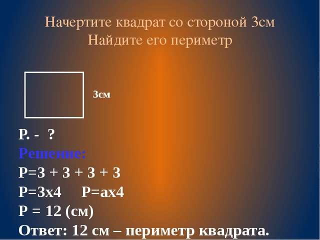 Начертите квадрат со стороной 3см Найдите его периметр Р. - ? Решение: Р=3 +...