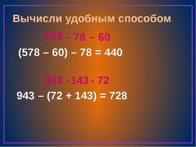 Вычисли удобным способом (578 – 60) – 78 = 943 – (72 + 143) = 578 – 78 440 –...