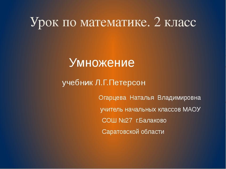 Урок по математике. 2 класс Умножение учебник Л.Г.Петерсон Огарцева Наталья В...