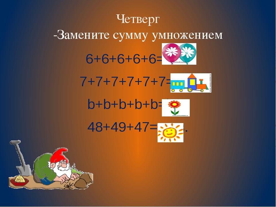 Четверг -Замените сумму умножением 6+6+6+6+6= 6х5 7+7+7+7+7+7=7х6 b+b+b+b+b=b...