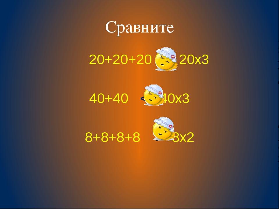 Сравните 20+20+20 = 20х3 40+40 < 40х3 8+8+8+8 > 8х2