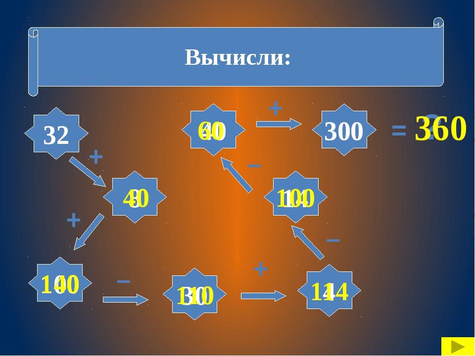 Вычисли: 32 8 4 100 40 30 14 300 + + + – – – + = ? 40 140 110 114 100 60 360