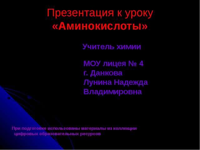 Презентация к уроку «Аминокислоты» Учитель химии МОУ лицея № 4 г. Данкова Лун...
