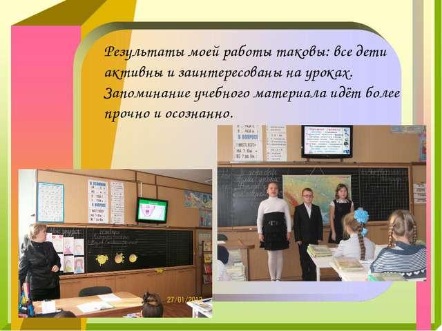Результаты моей работы таковы: все дети активны и заинтересованы на уроках. З...