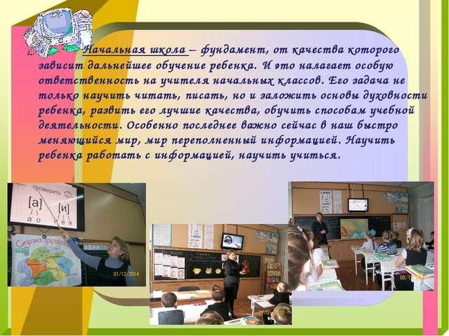 Начальная школа – фундамент, от качества которого зависит дальнейшее обучен...