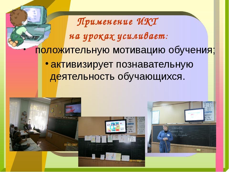 Применение ИКТ на уроках усиливает: положительную мотивацию обучения; активиз...