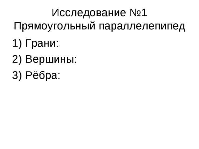 Исследование №1 Прямоугольный параллелепипед Грани: Вершины: Рёбра: