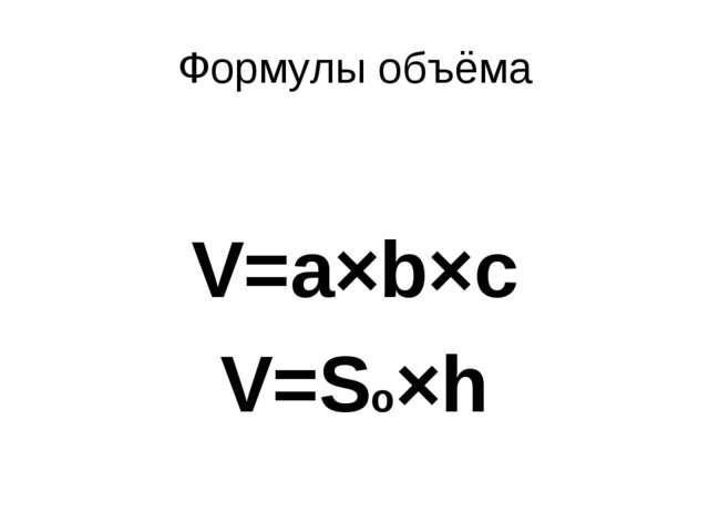 Формулы объёма V=a×b×c V=Sо×h