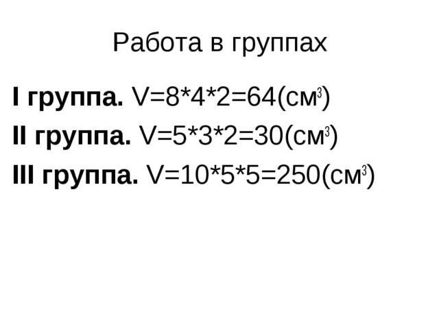 Работа в группах I группа. V=8*4*2=64(см3) II группа. V=5*3*2=30(см3) III гру...