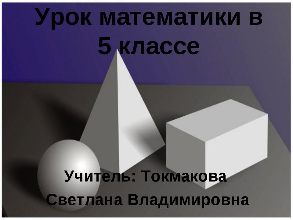 Урок математики в 5 классе Учитель: Токмакова Светлана Владимировна