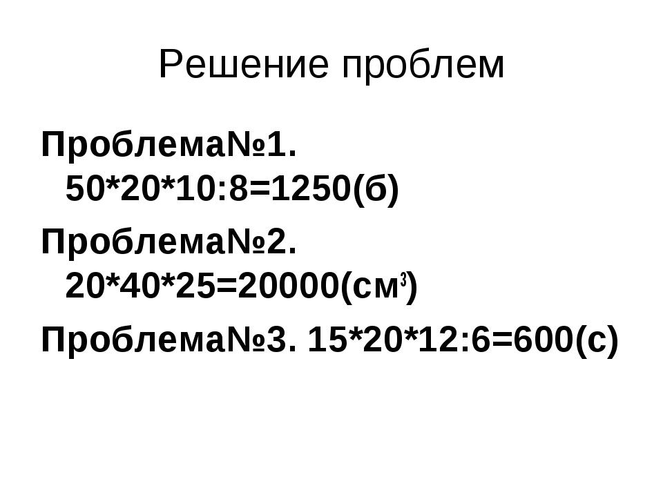 Решение проблем Проблема№1. 50*20*10:8=1250(б) Проблема№2. 20*40*25=20000(см3...