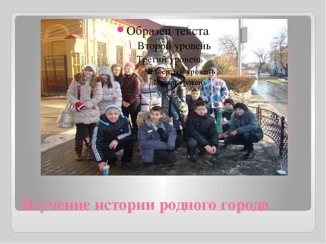 Изучение истории родного города