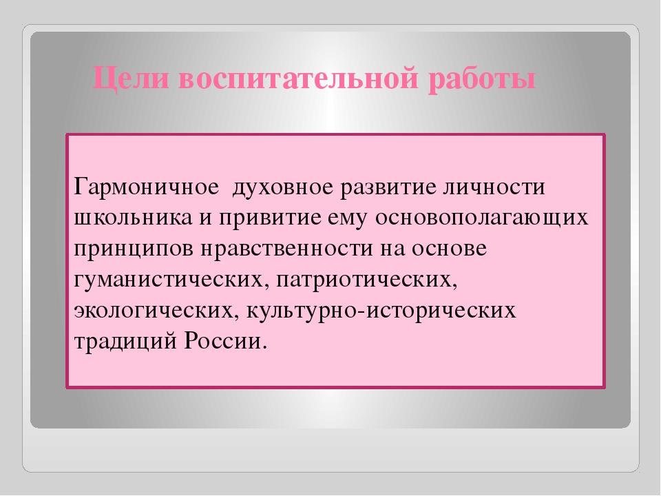 Цели воспитательной работы Гармоничное духовное развитие личности школьника...