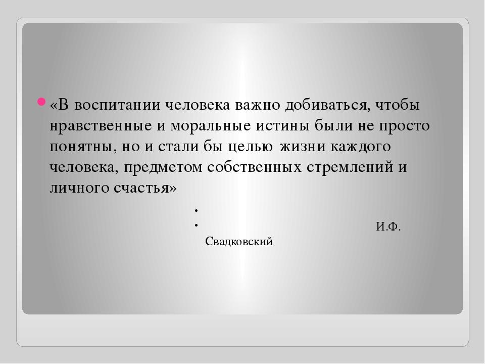 «В воспитании человека важно добиваться, чтобы нравственные и моральные исти...