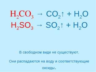 H2CO3 → CO2↑ + H2O H2SO3 → SO2↑ + H2O В свободном виде не существуют. Они ра