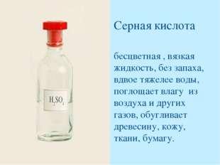 Серная кислота бесцветная , вязкая жидкость, без запаха, вдвое тяжелее воды,