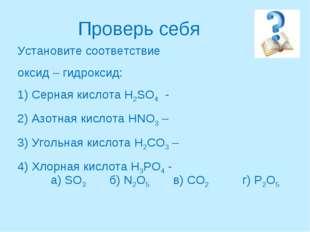 Проверь себя Установите соответствие оксид – гидроксид: 1) Серная кислота H2S